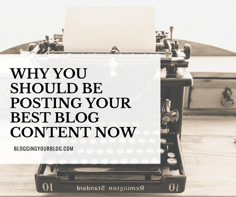 Why You Should Be Posting Your Best Blog Content Now